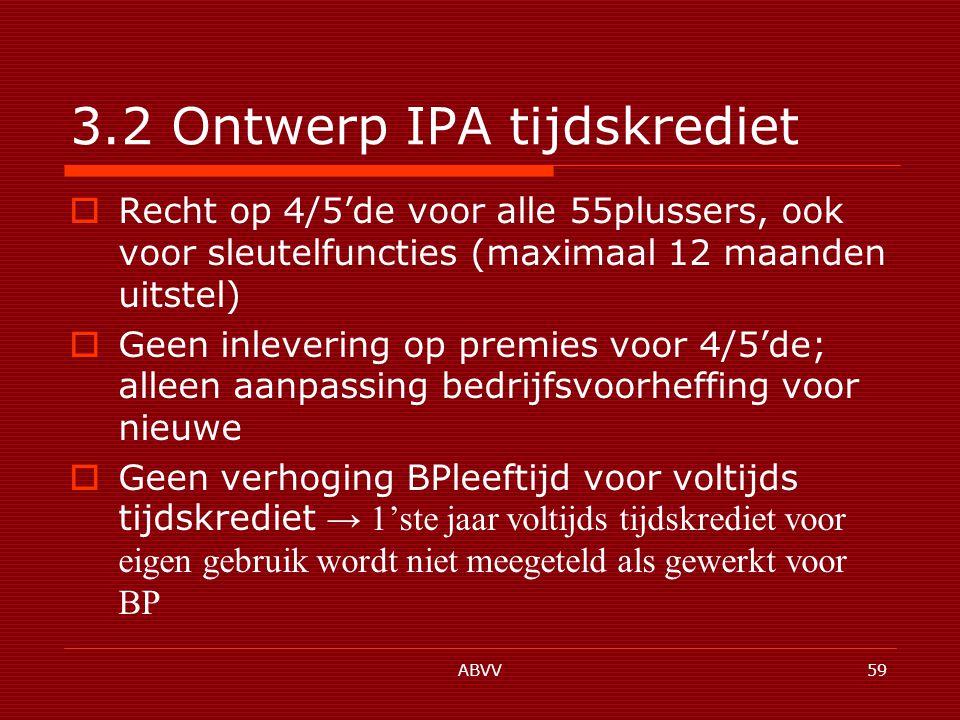 ABVV59 3.2 Ontwerp IPA tijdskrediet  Recht op 4/5'de voor alle 55plussers, ook voor sleutelfuncties (maximaal 12 maanden uitstel)  Geen inlevering op premies voor 4/5'de; alleen aanpassing bedrijfsvoorheffing voor nieuwe  Geen verhoging BPleeftijd voor voltijds tijdskrediet → 1'ste jaar voltijds tijdskrediet voor eigen gebruik wordt niet meegeteld als gewerkt voor BP