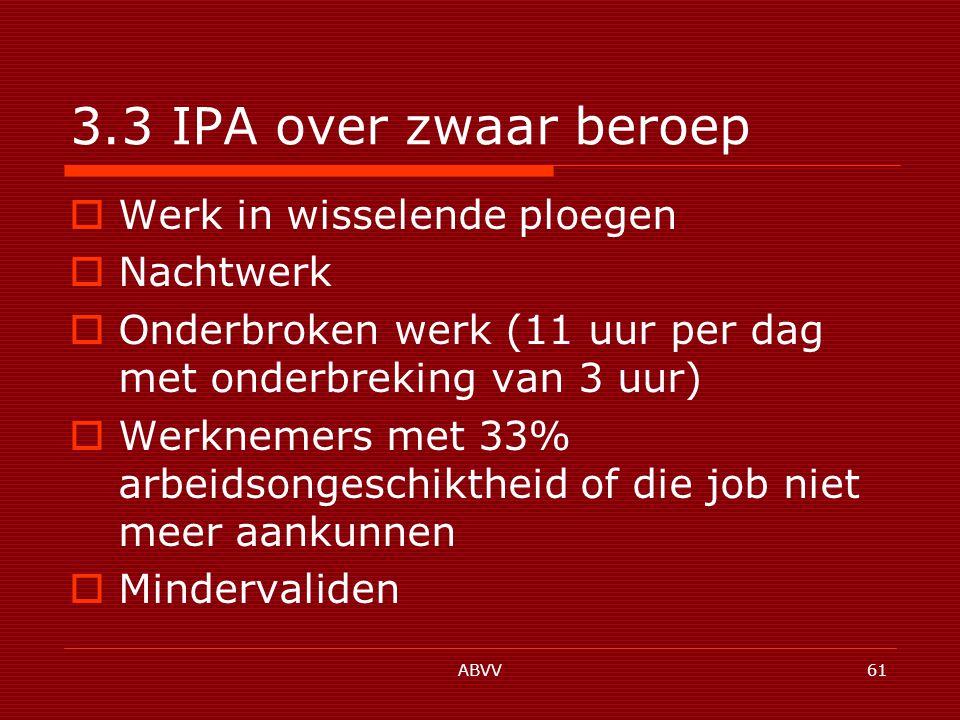 ABVV61 3.3 IPA over zwaar beroep  Werk in wisselende ploegen  Nachtwerk  Onderbroken werk (11 uur per dag met onderbreking van 3 uur)  Werknemers met 33% arbeidsongeschiktheid of die job niet meer aankunnen  Mindervaliden