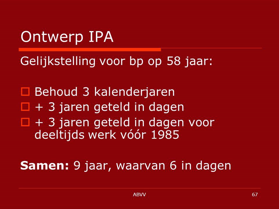 ABVV67 Ontwerp IPA Gelijkstelling voor bp op 58 jaar:  Behoud 3 kalenderjaren  + 3 jaren geteld in dagen  + 3 jaren geteld in dagen voor deeltijds werk vóór 1985 Samen: 9 jaar, waarvan 6 in dagen