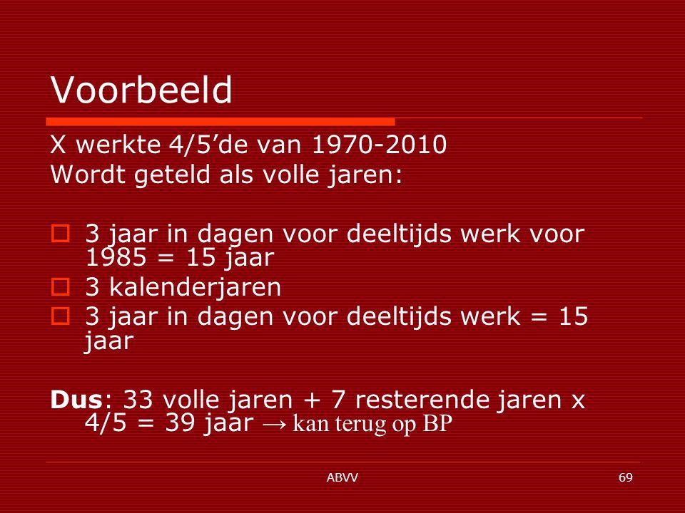 ABVV69 Voorbeeld X werkte 4/5'de van 1970-2010 Wordt geteld als volle jaren:  3 jaar in dagen voor deeltijds werk voor 1985 = 15 jaar  3 kalenderjaren  3 jaar in dagen voor deeltijds werk = 15 jaar Dus: 33 volle jaren + 7 resterende jaren x 4/5 = 39 jaar → kan terug op BP