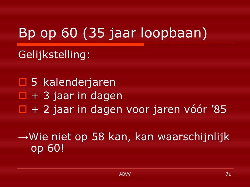 ABVV71 Bp op 60 (35 jaar loopbaan) Gelijkstelling:  5 kalenderjaren  + 3 jaar in dagen  + 2 jaar in dagen voor jaren vóór '85 → Wie niet op 58 kan, kan waarschijnlijk op 60!