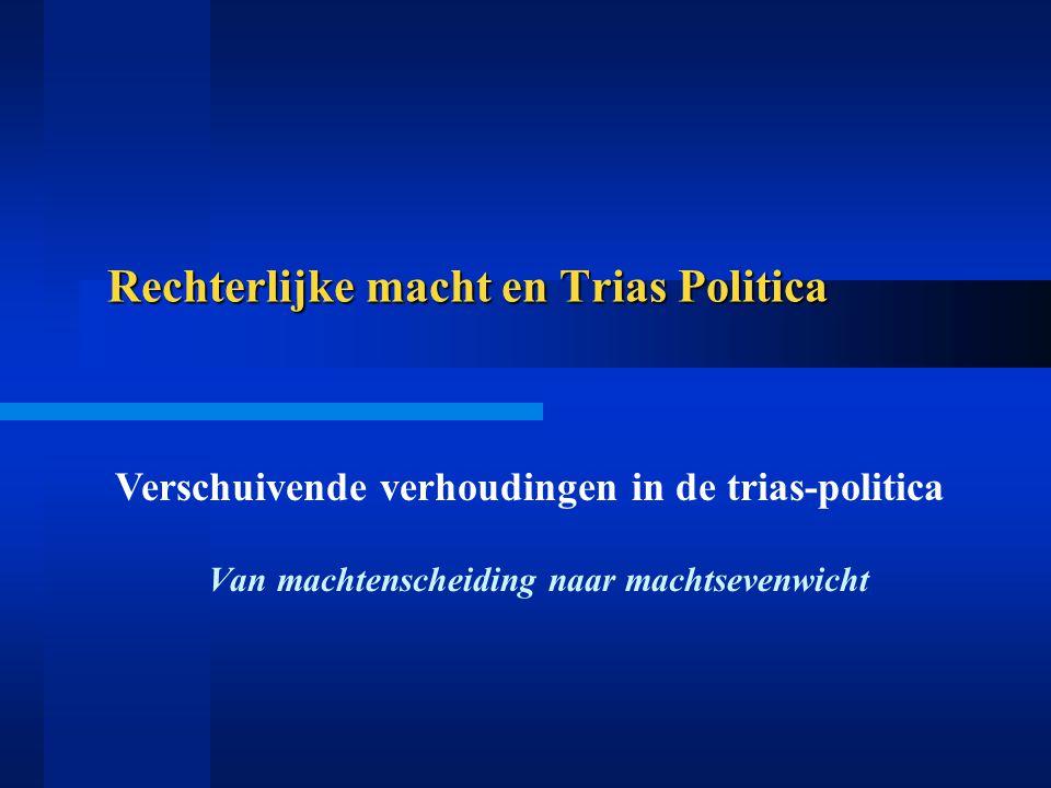 Rechterlijke macht en Trias Politica Van machtenscheiding naar machtsevenwicht Verschuivende verhoudingen in de trias-politica