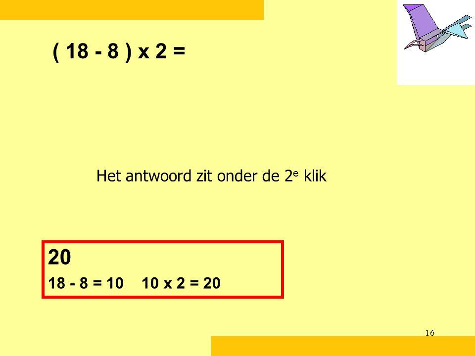 16 ( 18 - 8 ) x 2 = 20 18 - 8 = 10 10 x 2 = 20 Het antwoord zit onder de 2 e klik