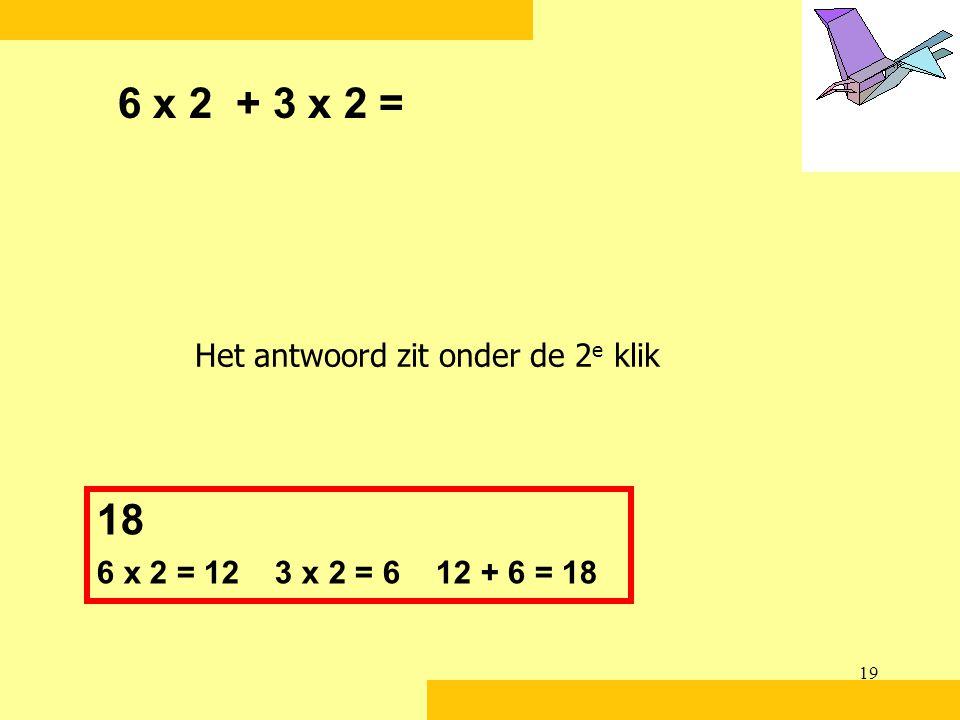 19 6 x 2 + 3 x 2 = 18 6 x 2 = 12 3 x 2 = 6 12 + 6 = 18 Het antwoord zit onder de 2 e klik