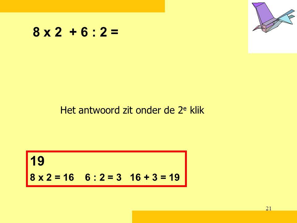 21 8 x 2 + 6 : 2 = 19 8 x 2 = 16 6 : 2 = 3 16 + 3 = 19 Het antwoord zit onder de 2 e klik