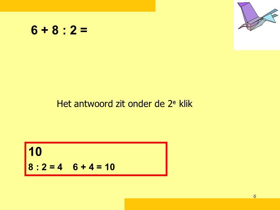 6 6 + 8 : 2 = 10 8 : 2 = 4 6 + 4 = 10 Het antwoord zit onder de 2 e klik