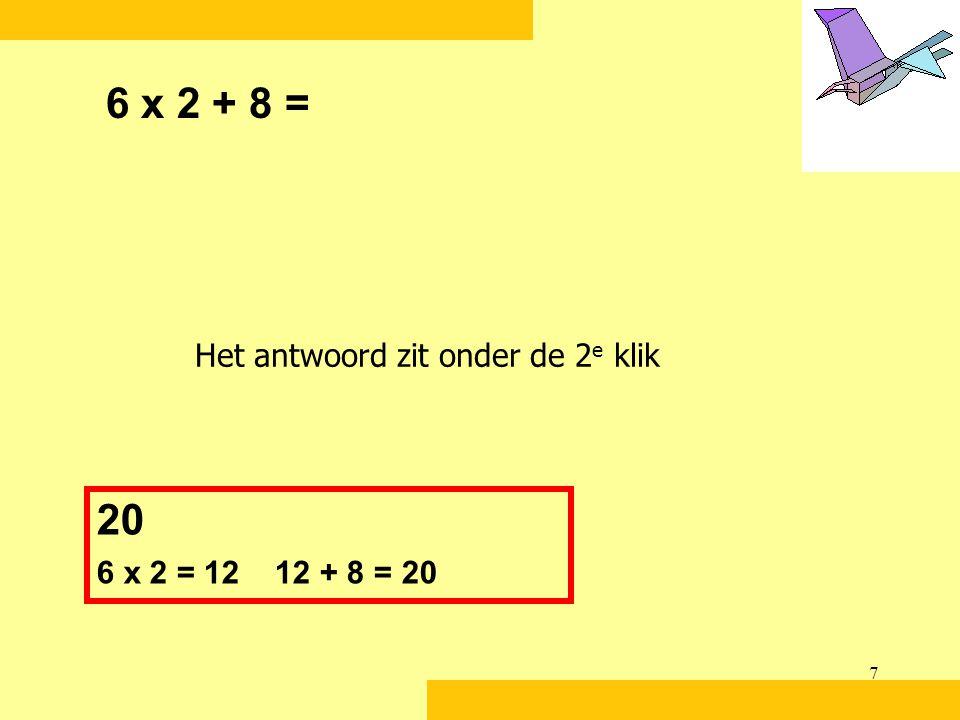7 6 x 2 + 8 = 20 6 x 2 = 12 12 + 8 = 20 Het antwoord zit onder de 2 e klik