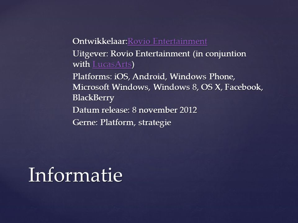 Ontwikkelaar:Rovio Entertainment Rovio EntertainmentRovio Entertainment Uitgever: Rovio Entertainment (in conjuntion with LucasArts) LucasArts Platforms: iOS, Android, Windows Phone, Microsoft Windows, Windows 8, OS X, Facebook, BlackBerry Datum release: 8 november 2012 Gerne: Platform, strategie Informatie