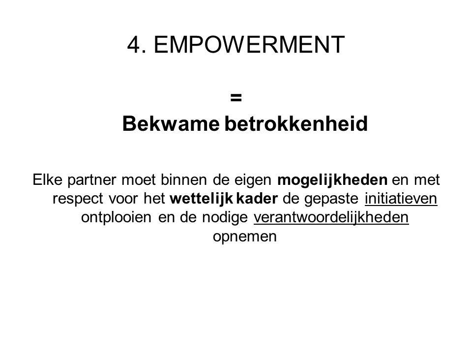 4. EMPOWERMENT = Bekwame betrokkenheid Elke partner moet binnen de eigen mogelijkheden en met respect voor het wettelijk kader de gepaste initiatieven