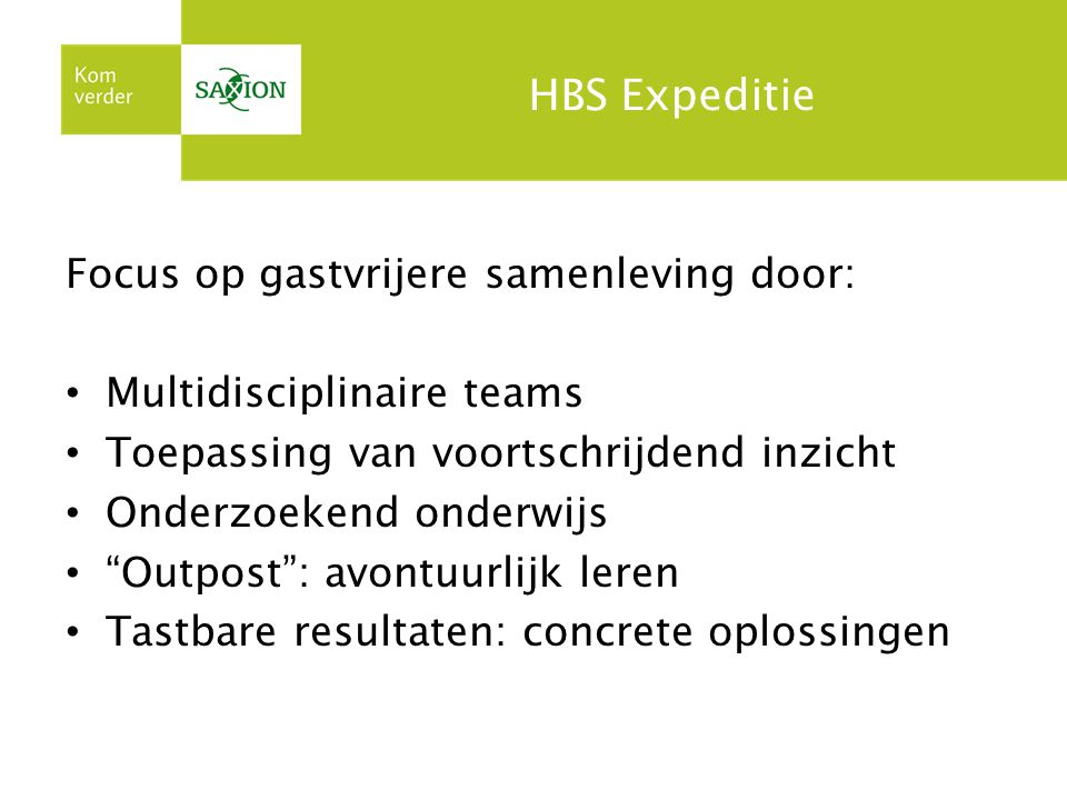 HBS Expeditie Focus op gastvrijere samenleving door: Multidisciplinaire teams Toepassing van voortschrijdend inzicht Onderzoekend onderwijs Outpost : avontuurlijk leren Tastbare resultaten: concrete oplossingen