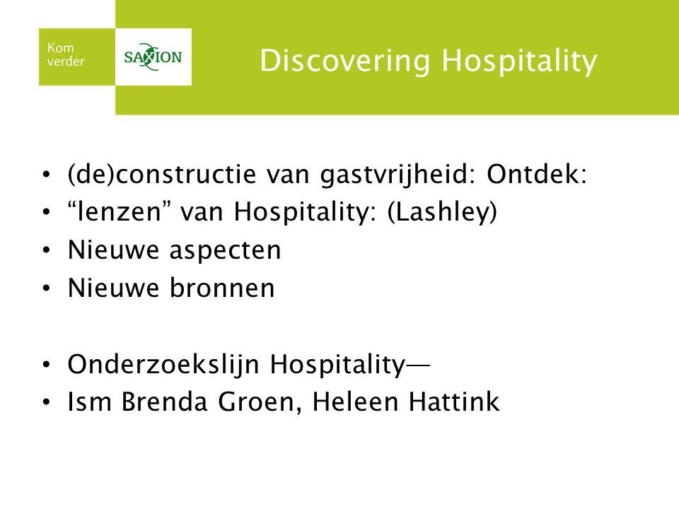 Discovering Hospitality (de)constructie van gastvrijheid: Ontdek: lenzen van Hospitality: (Lashley) Nieuwe aspecten Nieuwe bronnen Onderzoekslijn Hospitality— Ism Brenda Groen, Heleen Hattink