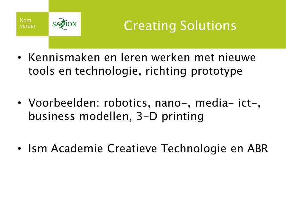 Creating Solutions Kennismaken en leren werken met nieuwe tools en technologie, richting prototype Voorbeelden: robotics, nano-, media- ict-, business modellen, 3-D printing Ism Academie Creatieve Technologie en ABR