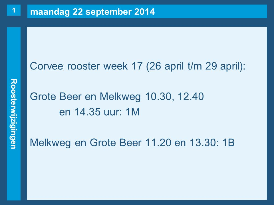 maandag 22 september 2014 Roosterwijzigingen Corvee rooster week 17 (26 april t/m 29 april): Grote Beer en Melkweg 10.30, 12.40 en 14.35 uur: 1M Melkw