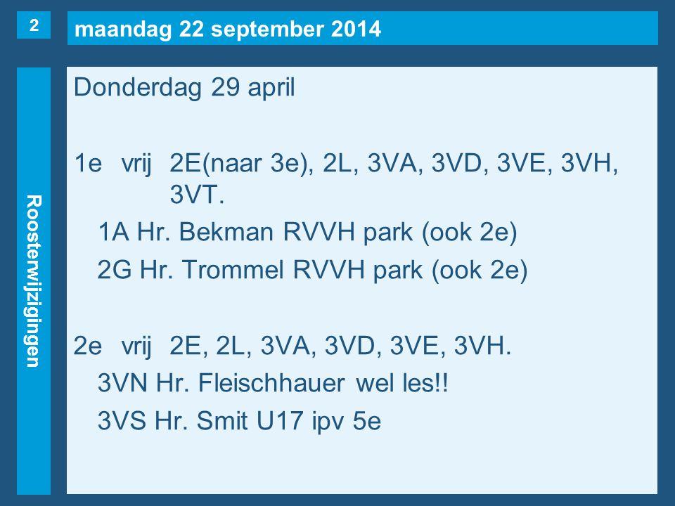 maandag 22 september 2014 Roosterwijzigingen Donderdag 29 april 1evrij2E(naar 3e), 2L, 3VA, 3VD, 3VE, 3VH, 3VT. 1A Hr. Bekman RVVH park (ook 2e) 2G Hr