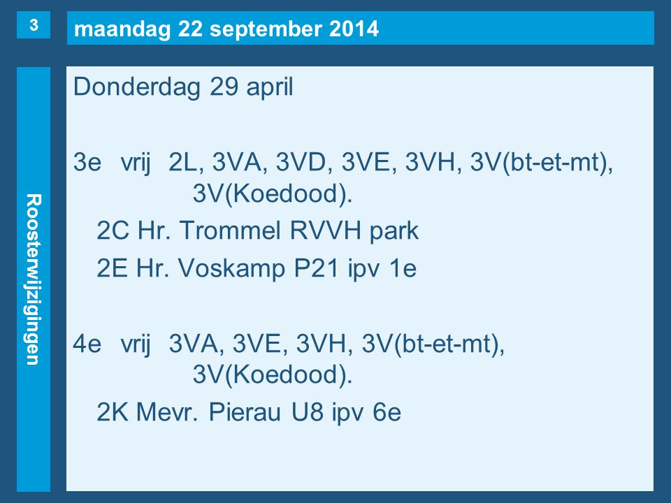 maandag 22 september 2014 Roosterwijzigingen Donderdag 29 april 3evrij2L, 3VA, 3VD, 3VE, 3VH, 3V(bt-et-mt), 3V(Koedood). 2C Hr. Trommel RVVH park 2E H