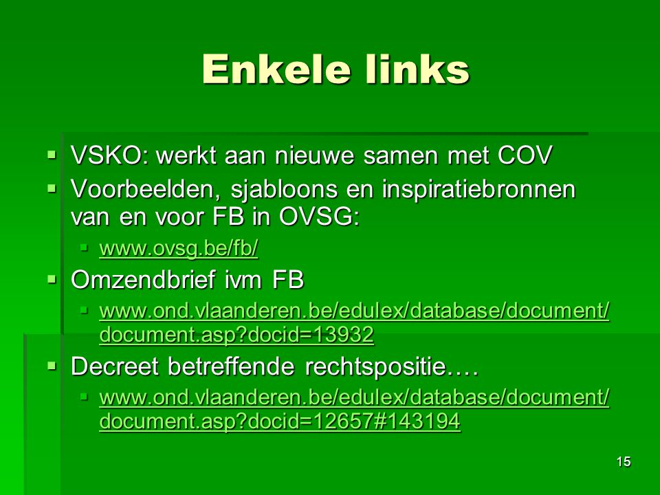 15 Enkele links  VSKO: werkt aan nieuwe samen met COV  Voorbeelden, sjabloons en inspiratiebronnen van en voor FB in OVSG:  www.ovsg.be/fb/ www.ovsg.be/fb/  Omzendbrief ivm FB  www.ond.vlaanderen.be/edulex/database/document/ document.asp?docid=13932 www.ond.vlaanderen.be/edulex/database/document/ document.asp?docid=13932 www.ond.vlaanderen.be/edulex/database/document/ document.asp?docid=13932  Decreet betreffende rechtspositie….