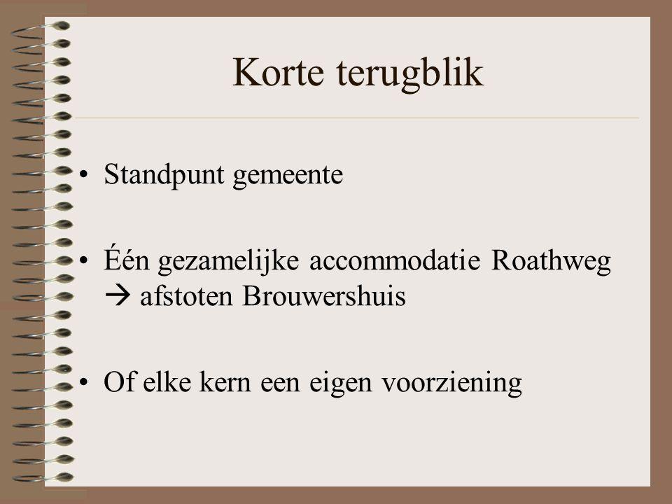Korte terugblik Standpunt gemeente Één gezamelijke accommodatie Roathweg  afstoten Brouwershuis Of elke kern een eigen voorziening