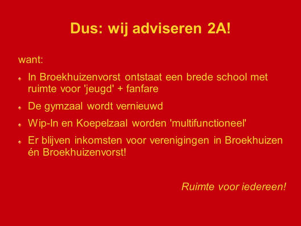 Dus: wij adviseren 2A! want: In Broekhuizenvorst ontstaat een brede school met ruimte voor 'jeugd' + fanfare De gymzaal wordt vernieuwd Wip-In en Koep