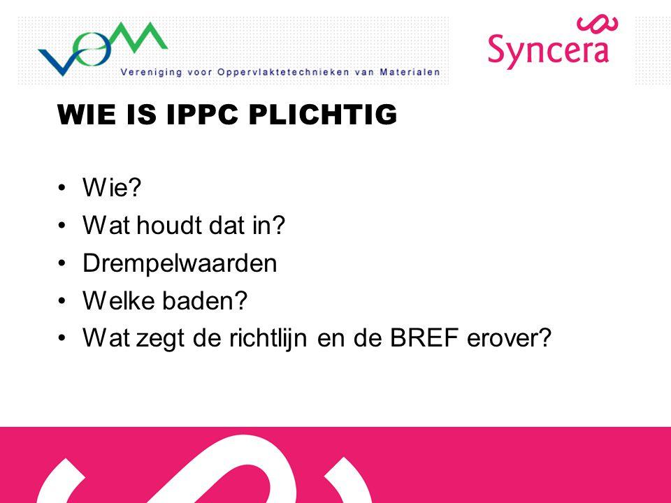 WIE IS IPPC PLICHTIG Wie? Wat houdt dat in? Drempelwaarden Welke baden? Wat zegt de richtlijn en de BREF erover?