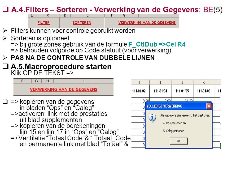  A.4.Filters – Sorteren - Verwerking van de Gegevens: BE(5)  Filters kunnen voor controle gebruikt worden  Sorteren is optioneel : => bij grote zones gebruik van de formule F_CtlDub =>Cel R4 => behouden volgorde op Code statuut (voor verwerking)  PAS NA DE CONTROLE VAN DUBBELE LIJNEN  A.5.Macroprocedure starten Klik OP DE TEKST =>  => kopiëren van de gegevens in bladen Ops en Calog =>activeren link met de prestaties uit blad supplementen => kopiëren van de berekeningen lijn 15 en lijn 17 in Ops en Calog =>Ventilatie Totaal Code & Totaal_Code X-1 en permanente link met blad Totaal & Totaal X-1
