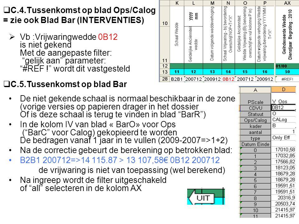  C.4.Tussenkomst op blad Ops/Calog = zie ook Blad Bar (INTERVENTIES)  Vb :Vrijwaringwedde 0B12 is niet gekend Met de aangepaste filter: gelijk aan parameter: #REF ! wordt dit vastgesteld De niet gekende schaal is normaal beschikbaar in de zone (vorige versies op papieren drager in het dossier Of is deze schaal is terug te vinden in blad BarR ) In de kolom IV van blad « BarO» voor Ops ( BarC voor Calog) gekopieerd te worden De bedragen vanaf 1 jaar in te vullen (2009-2007=>1+2) Na de correctie gebeurt de berekening op betrokken blad: B2B1 200712=>14 115.87 > 13 107,58€ 0B12 200712 de vrijwaring is niet van toepassing (wel berekend) Na ingreep wordt de filter uitgeschakeld of all selecteren in de kolom AX  C.5.Tussenkomst op blad Bar