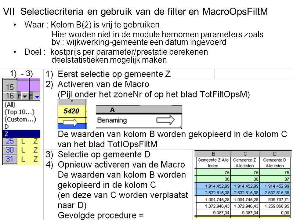 VII Selectiecriteria en gebruik van de filter en MacroOpsFiltM Waar : Kolom B(2) is vrij te gebruiken Hier worden niet in de module hernomen parameters zoals bv : wijkwerking-gemeente een datum ingevoerd Doel : kostprijs per parameter/prestatie berekenen deelstatistieken mogelijk maken