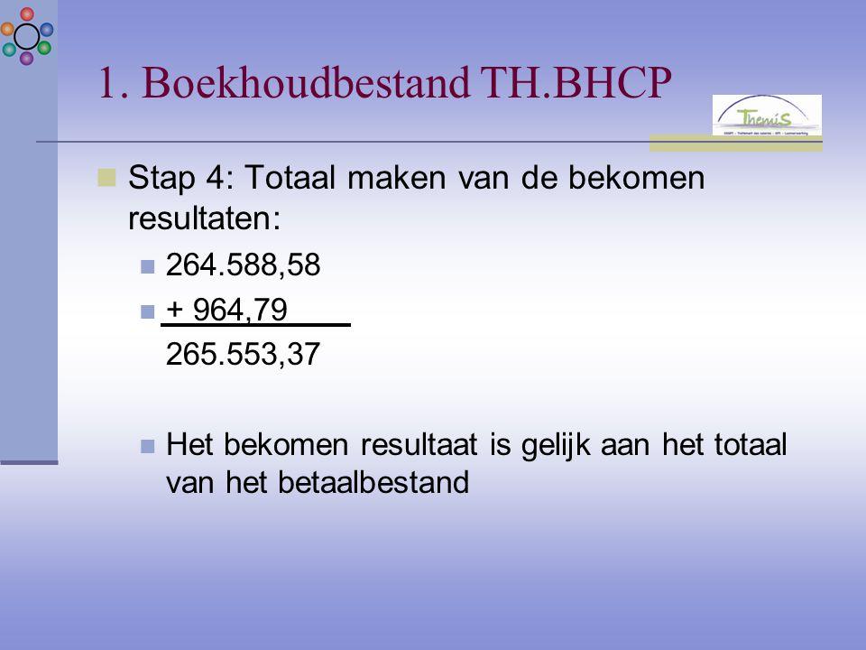 1. Boekhoudbestand TH.BHCP Stap 4: Totaal maken van de bekomen resultaten: 264.588,58 + 964,79 265.553,37 Het bekomen resultaat is gelijk aan het tota