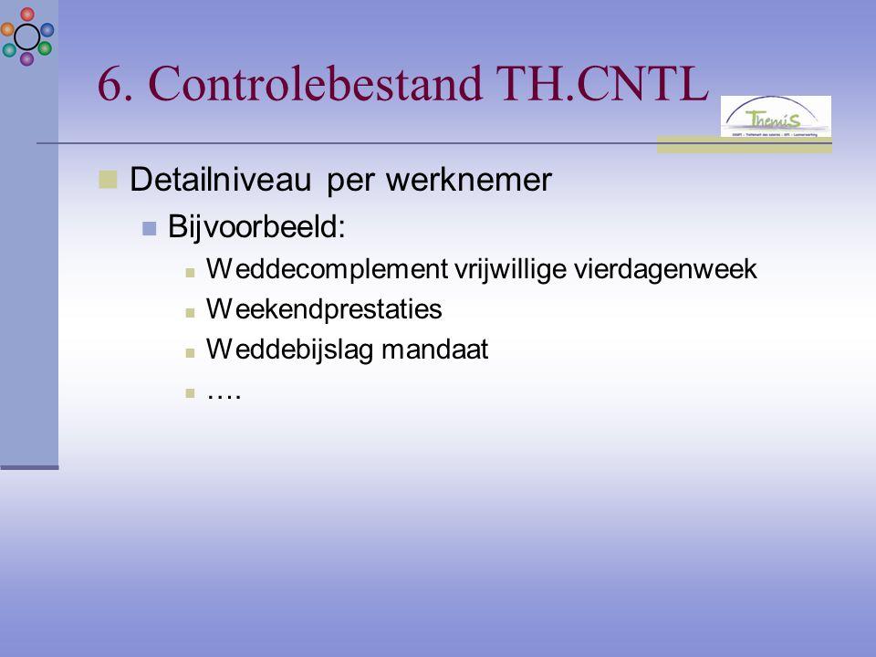 6. Controlebestand TH.CNTL Detailniveau per werknemer Bijvoorbeeld: Weddecomplement vrijwillige vierdagenweek Weekendprestaties Weddebijslag mandaat …