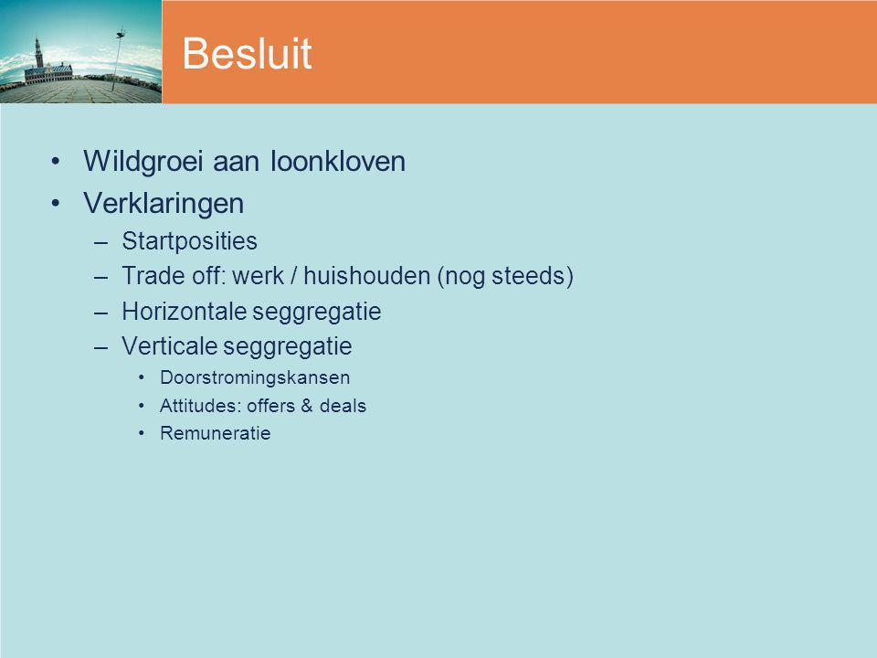 Besluit Wildgroei aan loonkloven Verklaringen –Startposities –Trade off: werk / huishouden (nog steeds) –Horizontale seggregatie –Verticale seggregati