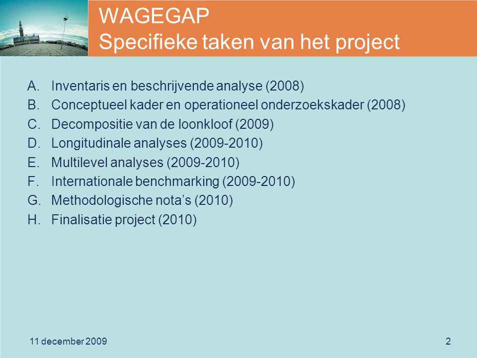 2 WAGEGAP Specifieke taken van het project A.Inventaris en beschrijvende analyse (2008) B.Conceptueel kader en operationeel onderzoekskader (2008) C.Decompositie van de loonkloof (2009) D.Longitudinale analyses (2009-2010) E.Multilevel analyses (2009-2010) F.Internationale benchmarking (2009-2010) G.Methodologische nota's (2010) H.Finalisatie project (2010)
