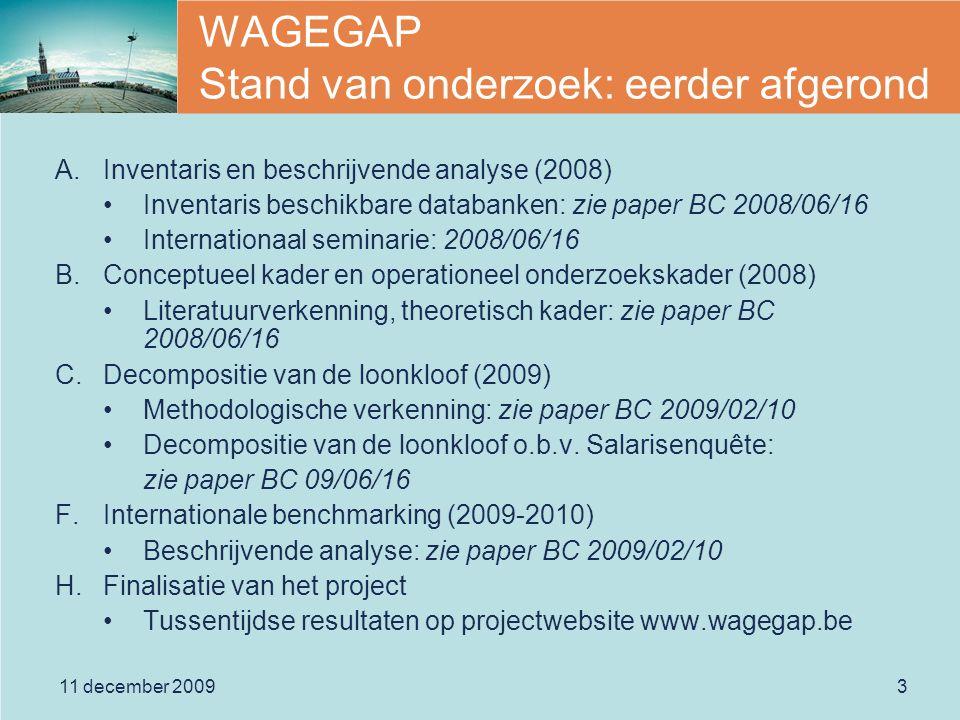 11 december 20093 WAGEGAP Stand van onderzoek: eerder afgerond A.Inventaris en beschrijvende analyse (2008) Inventaris beschikbare databanken: zie paper BC 2008/06/16 Internationaal seminarie: 2008/06/16 B.Conceptueel kader en operationeel onderzoekskader (2008) Literatuurverkenning, theoretisch kader: zie paper BC 2008/06/16 C.Decompositie van de loonkloof (2009) Methodologische verkenning: zie paper BC 2009/02/10 Decompositie van de loonkloof o.b.v.