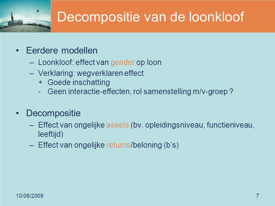 10/06/20097 Decompositie van de loonkloof Eerdere modellen –Loonkloof: effect van gender op loon –Verklaring: wegverklaren effect + Goede inschatting - Geen interactie-effecten, rol samenstelling m/v-groep .