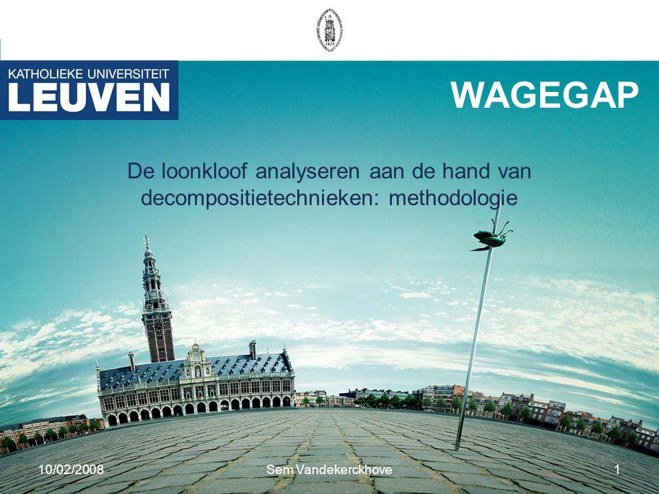 10/02/2008Sem Vandekerckhove1 WAGEGAP De loonkloof analyseren aan de hand van decompositietechnieken: methodologie