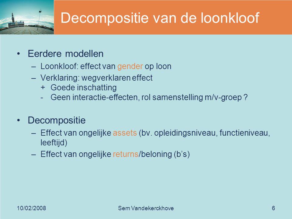 10/02/2008Sem Vandekerckhove6 Decompositie van de loonkloof Eerdere modellen –Loonkloof: effect van gender op loon –Verklaring: wegverklaren effect + Goede inschatting - Geen interactie-effecten, rol samenstelling m/v-groep .