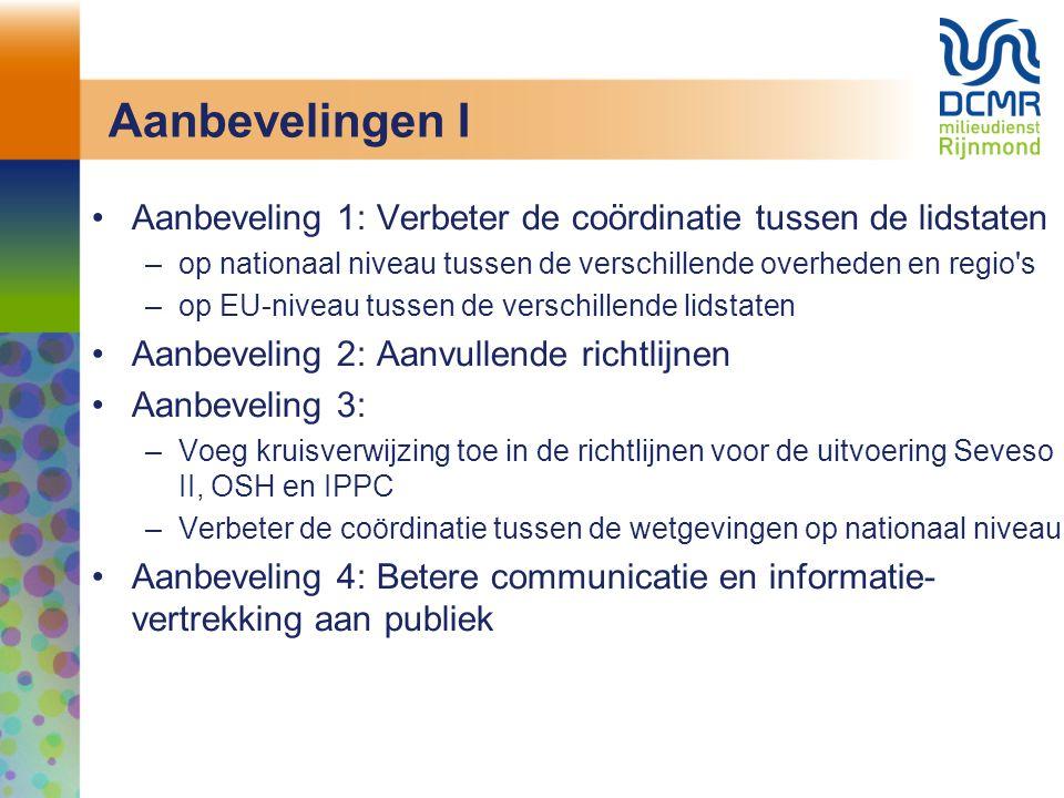 Aanbevelingen I Aanbeveling 1: Verbeter de coördinatie tussen de lidstaten –op nationaal niveau tussen de verschillende overheden en regio s –op EU-niveau tussen de verschillende lidstaten Aanbeveling 2: Aanvullende richtlijnen Aanbeveling 3: –Voeg kruisverwijzing toe in de richtlijnen voor de uitvoering Seveso II, OSH en IPPC –Verbeter de coördinatie tussen de wetgevingen op nationaal niveau Aanbeveling 4: Betere communicatie en informatie- vertrekking aan publiek