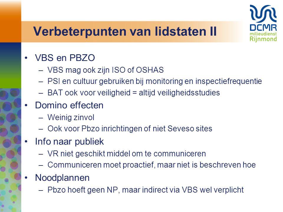 Verbeterpunten van lidstaten II VBS en PBZO –VBS mag ook zijn ISO of OSHAS –PSI en cultuur gebruiken bij monitoring en inspectiefrequentie –BAT ook voor veiligheid = altijd veiligheidsstudies Domino effecten –Weinig zinvol –Ook voor Pbzo inrichtingen of niet Seveso sites Info naar publiek –VR niet geschikt middel om te communiceren –Communiceren moet proactief, maar niet is beschreven hoe Noodplannen –Pbzo hoeft geen NP, maar indirect via VBS wel verplicht