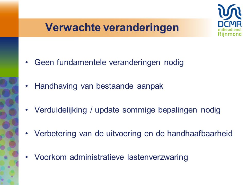 Verwachte veranderingen Geen fundamentele veranderingen nodig Handhaving van bestaande aanpak Verduidelijking / update sommige bepalingen nodig Verbetering van de uitvoering en de handhaafbaarheid Voorkom administratieve lastenverzwaring