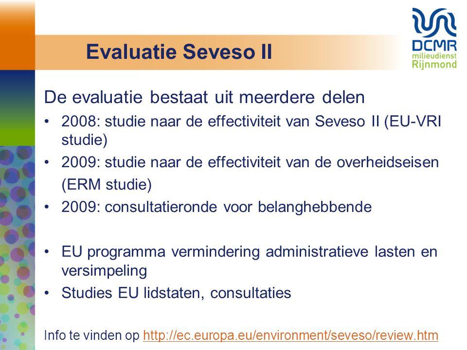 Evaluatie Seveso II De evaluatie bestaat uit meerdere delen 2008: studie naar de effectiviteit van Seveso II (EU-VRI studie) 2009: studie naar de effectiviteit van de overheidseisen (ERM studie) 2009: consultatieronde voor belanghebbende EU programma vermindering administratieve lasten en versimpeling Studies EU lidstaten, consultaties Info te vinden op http://ec.europa.eu/environment/seveso/review.htmhttp://ec.europa.eu/environment/seveso/review.htm