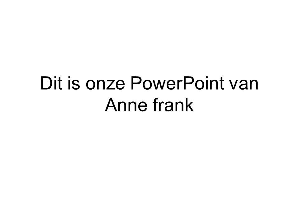 Dit is onze PowerPoint van Anne frank