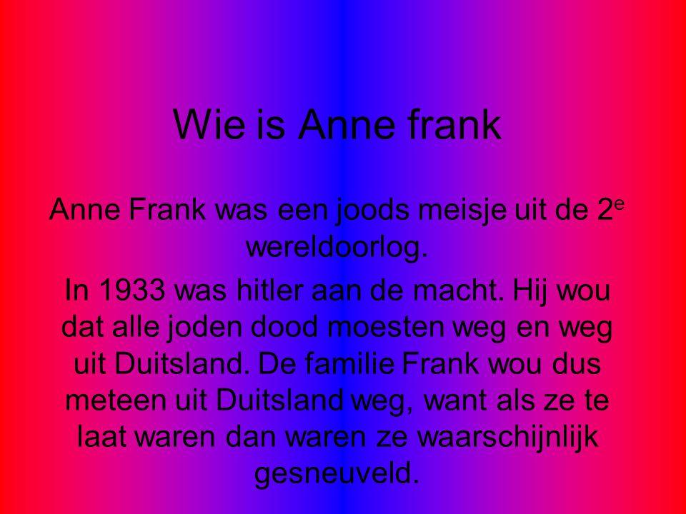 Wie is Anne frank Anne Frank was een joods meisje uit de 2 e wereldoorlog. In 1933 was hitler aan de macht. Hij wou dat alle joden dood moesten weg en