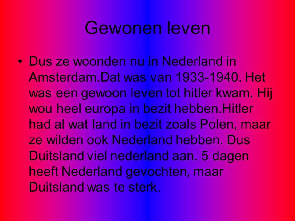 Gewonen leven Dus ze woonden nu in Nederland in Amsterdam.Dat was van 1933-1940. Het was een gewoon leven tot hitler kwam. Hij wou heel europa in bezi