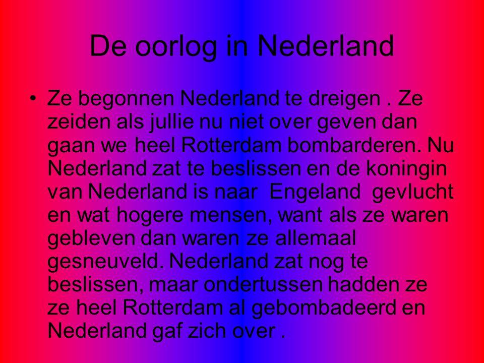 De oorlog in Nederland Ze begonnen Nederland te dreigen. Ze zeiden als jullie nu niet over geven dan gaan we heel Rotterdam bombarderen. Nu Nederland