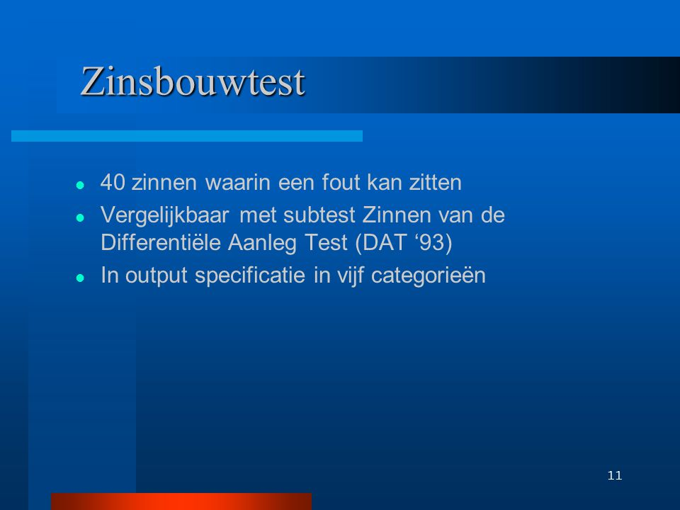 11 Zinsbouwtest 40 zinnen waarin een fout kan zitten Vergelijkbaar met subtest Zinnen van de Differentiële Aanleg Test (DAT '93) In output specificatie in vijf categorieën