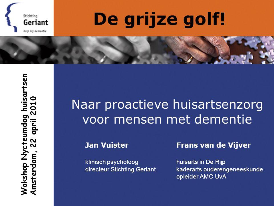 De grijze golf! Naar proactieve huisartsenzorg voor mensen met dementie Jan VuisterFrans van de Vijver klinisch psycholooghuisarts in De Rijp directeu
