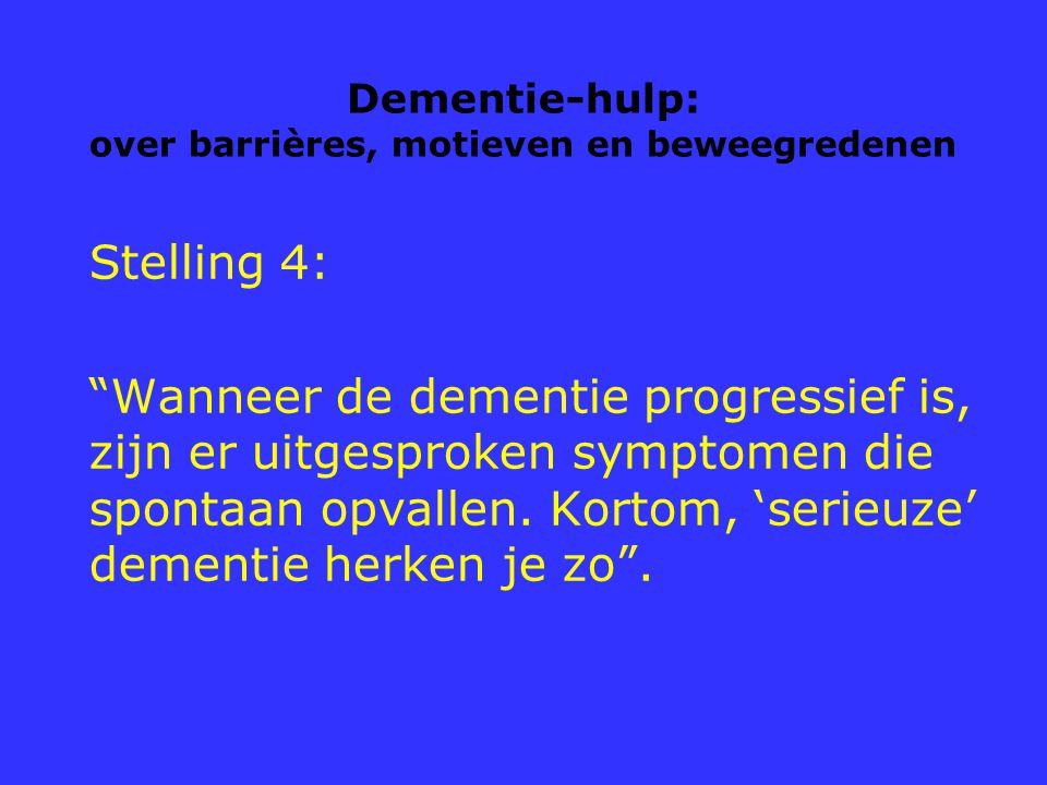 """Dementie-hulp: over barrières, motieven en beweegredenen Stelling 4: """"Wanneer de dementie progressief is, zijn er uitgesproken symptomen die spontaan"""