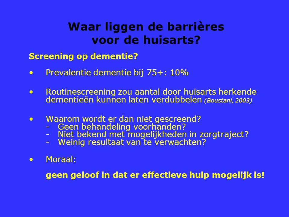 Waar liggen de barrières voor de huisarts? Screening op dementie? Prevalentie dementie bij 75+: 10% Routinescreening zou aantal door huisarts herkende