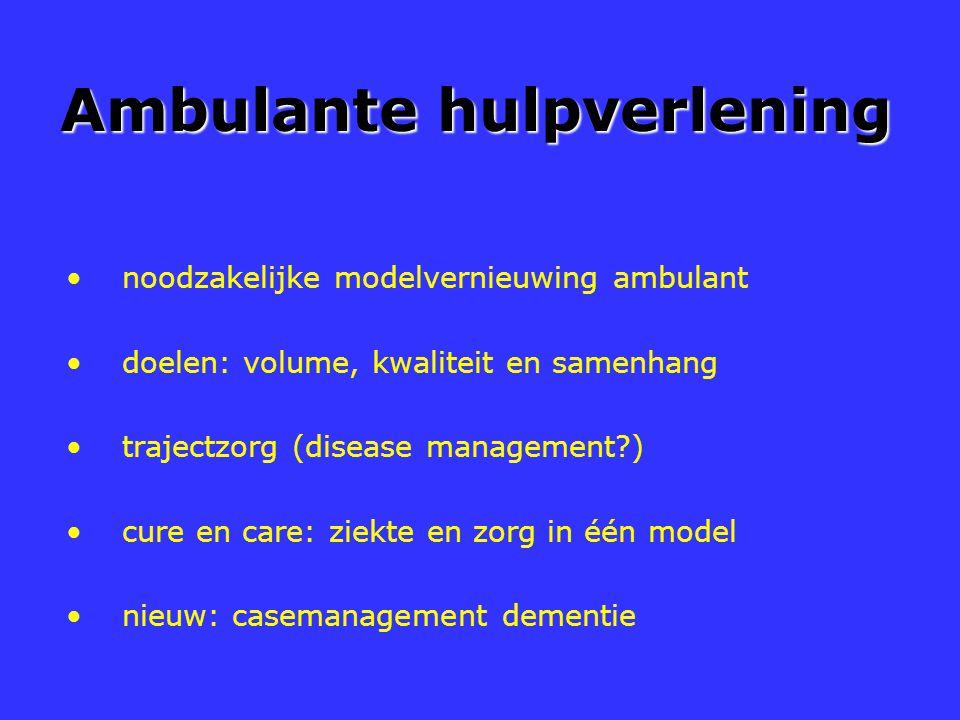 Ambulante hulpverlening noodzakelijke modelvernieuwing ambulant doelen: volume, kwaliteit en samenhang trajectzorg (disease management?) cure en care: