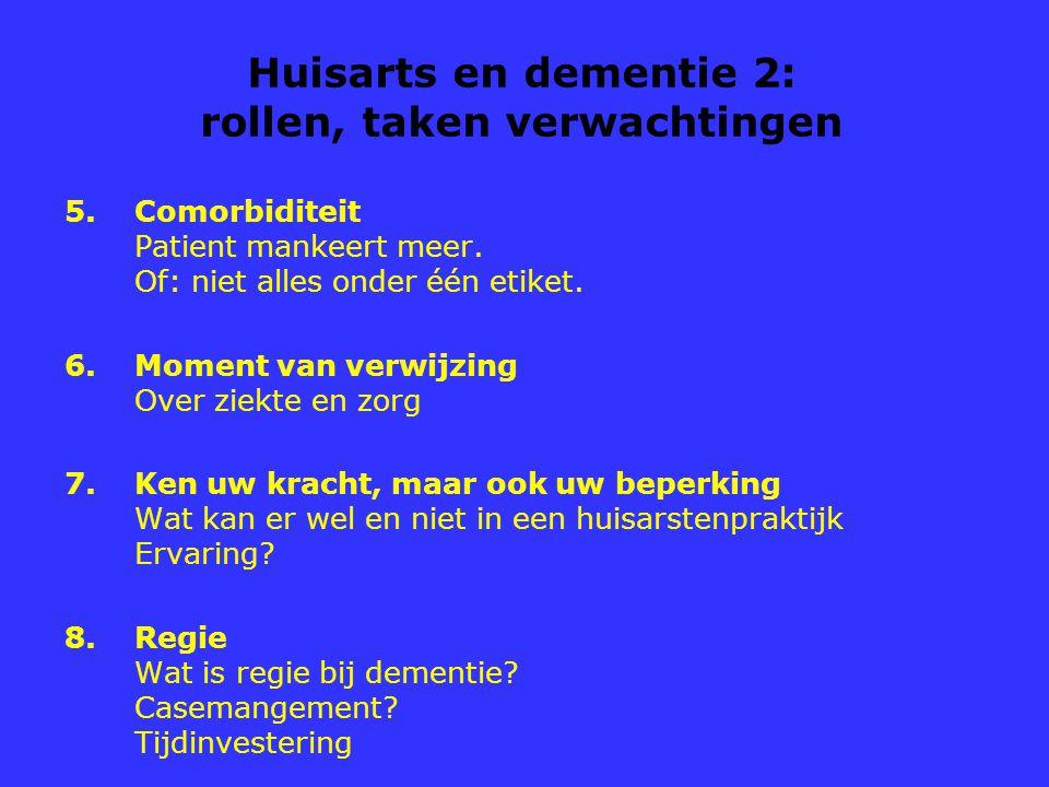 Huisarts en dementie 2: rollen, taken verwachtingen 5.Comorbiditeit Patient mankeert meer. Of: niet alles onder één etiket. 6.Moment van verwijzing Ov