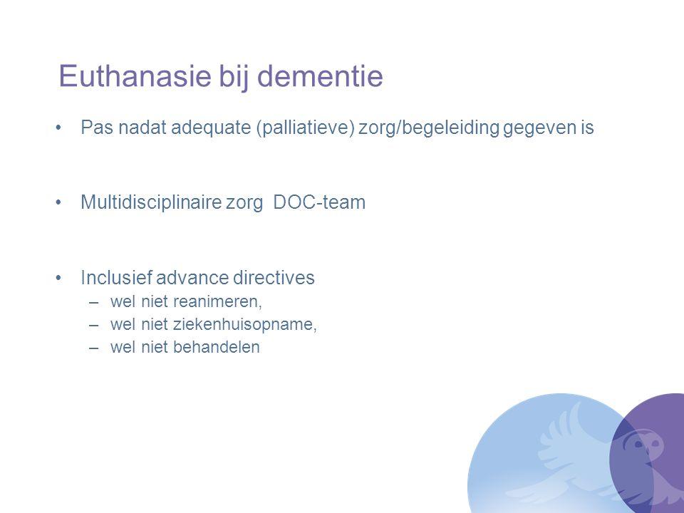 Euthanasie bij dementie Wet verbiedt euthanasie bij dementie niet Met extra prudentie zorgvuldigheidscriteria Wilsbekwaamheid Verzoek: vrijwillig en weloverwogen Lijden: ondraaglijkheid en uitzichtloosheid Behandelalternatieven Advies één of meer deskundigen naast SCEN arts