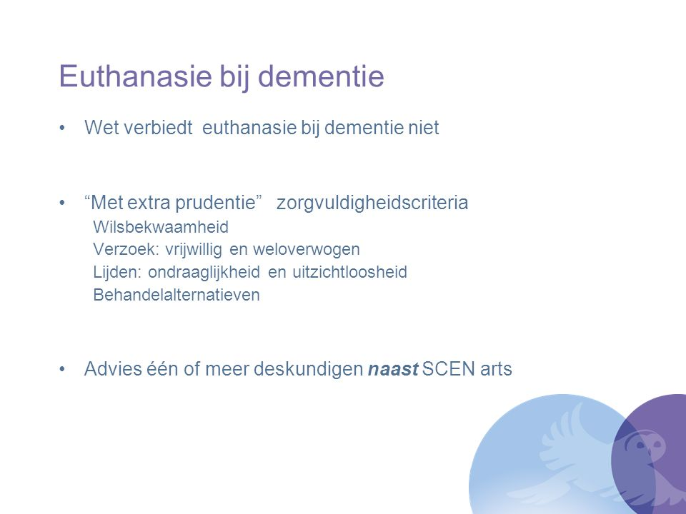 """Euthanasie bij dementie Wet verbiedt euthanasie bij dementie niet """"Met extra prudentie"""" zorgvuldigheidscriteria Wilsbekwaamheid Verzoek: vrijwillig en"""
